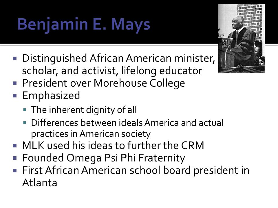 Distinguished African American minister, scholar, and activist, lifelong educator  President over Morehouse College  Emphasized  The inherent dignity of all  Differences between ideals America and actual practices in American society  MLK used his ideas to further the CRM  Founded Omega Psi Phi Fraternity  First African American school board president in Atlanta