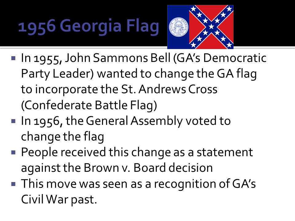 In 1955, John Sammons Bell (GA's Democratic Party Leader) wanted to change the GA flag to incorporate the St.