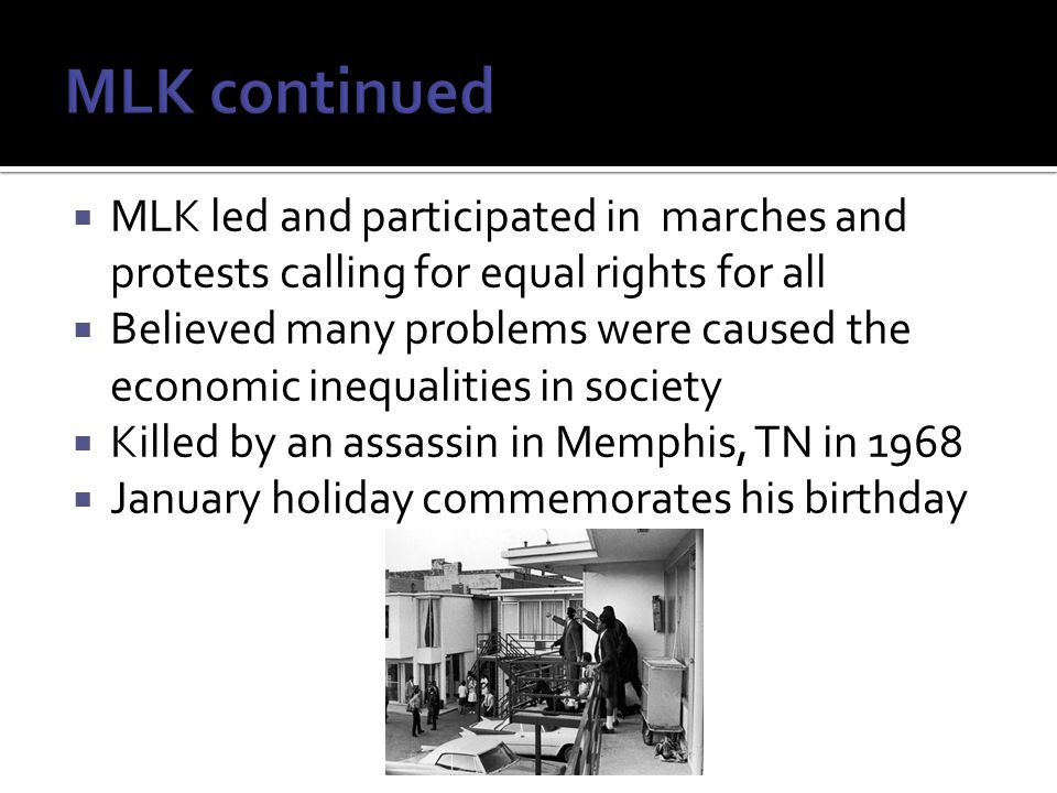  MLK led and participated in marches and protests calling for equal rights for all  Believed many problems were caused the economic inequalities in