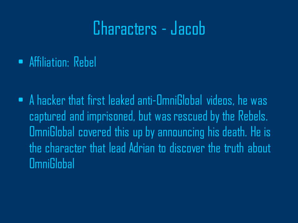 Characters - Jacob Affiliation: Rebel A hacker that first leaked anti-OmniGlobal videos, he was captured and imprisoned, but was rescued by the Rebels.