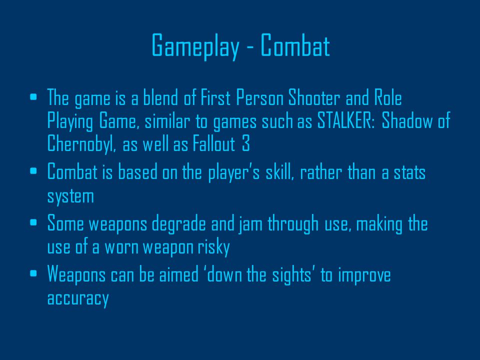 Gameplay - Combat The game is a blend of First Person Shooter and Role Playing Game, similar to games such as STALKER: Shadow of Chernobyl, as well as Fallout 3 Combat is based on the player's skill, rather than a stats system Some weapons degrade and jam through use, making the use of a worn weapon risky Weapons can be aimed 'down the sights' to improve accuracy
