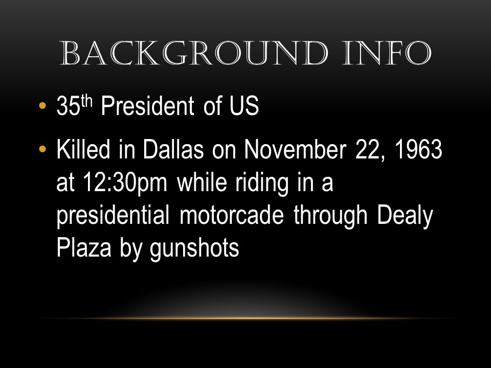 BACKGROUND INFO 35 th President of US Killed in Dallas on November 22, 1963 at 12:30pm while riding in a presidential motorcade through Dealy Plaza by