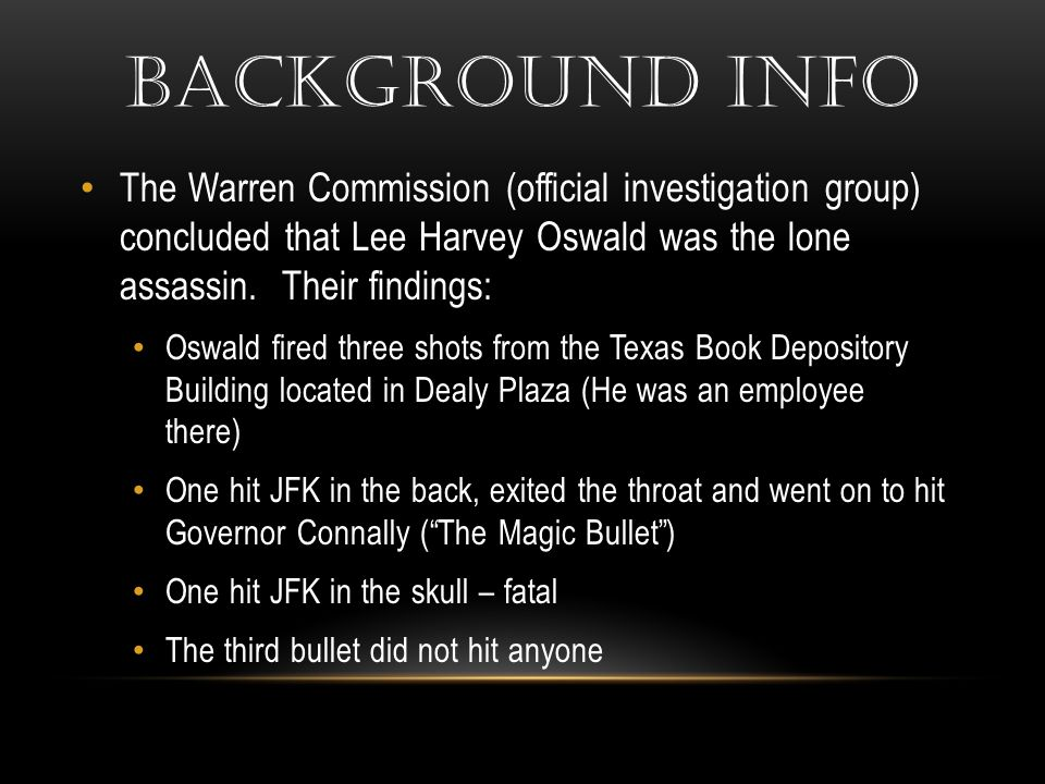 BACKGROUND INFO The Warren Commission (official investigation group) concluded that Lee Harvey Oswald was the lone assassin. Their findings: Oswald fi