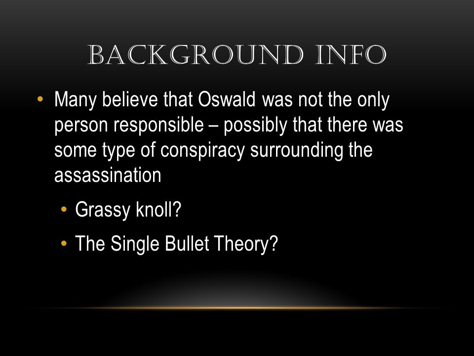BACKGROUND INFO Many believe that Oswald was not the only person responsible – possibly that there was some type of conspiracy surrounding the assassi