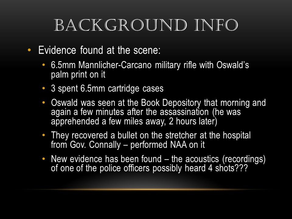BACKGROUND INFO Evidence found at the scene: 6.5mm Mannlicher-Carcano military rifle with Oswald's palm print on it 3 spent 6.5mm cartridge cases Oswald was seen at the Book Depository that morning and again a few minutes after the assassination (he was apprehended a few miles away, 2 hours later) They recovered a bullet on the stretcher at the hospital from Gov.