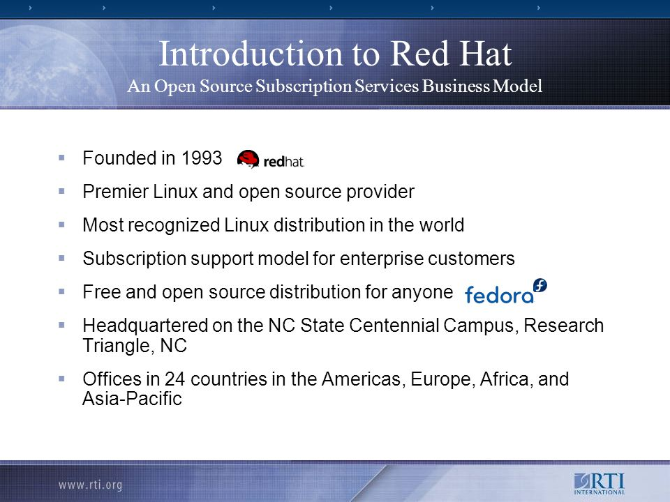 Introduction to Red Hat An Open Source Subscription Services Business Model  Founded in 1993  Premier Linux and open source provider  Most recognized Linux distribution in the world  Subscription support model for enterprise customers  Free and open source distribution for anyone  Headquartered on the NC State Centennial Campus, Research Triangle, NC  Offices in 24 countries in the Americas, Europe, Africa, and Asia-Pacific
