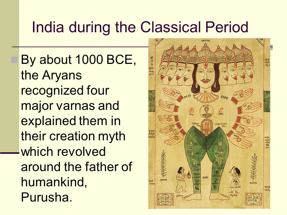 India during the Classical Period By about 1000 BCE, the Aryans recognized four major varnas and explained them in their creation myth which revolved