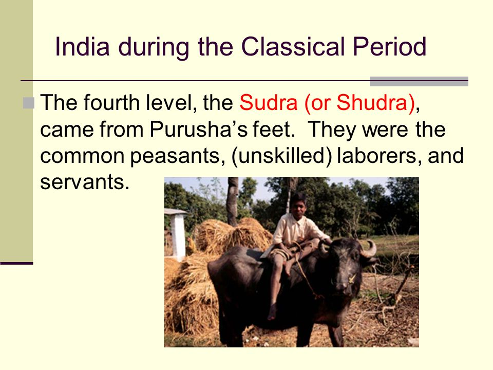 India during the Classical Period The fourth level, the Sudra (or Shudra), came from Purusha's feet. They were the common peasants, (unskilled) labore