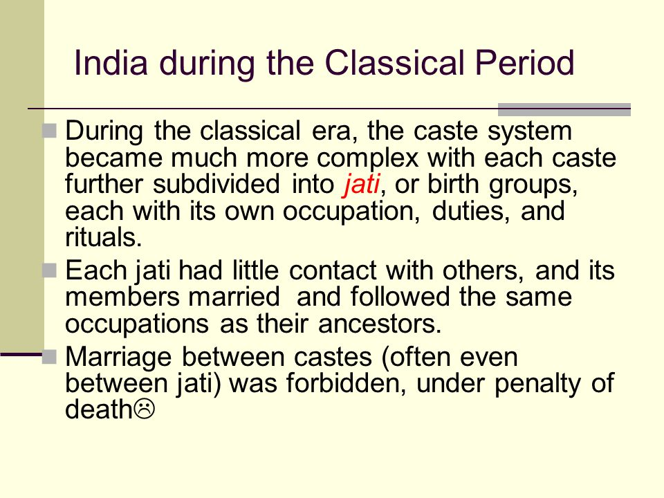 India during the Classical Period During the classical era, the caste system became much more complex with each caste further subdivided into jati, or