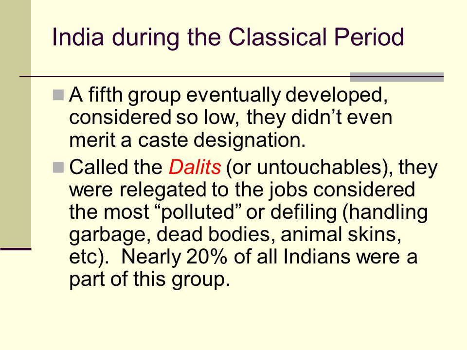 India during the Classical Period A fifth group eventually developed, considered so low, they didn't even merit a caste designation. Called the Dalits