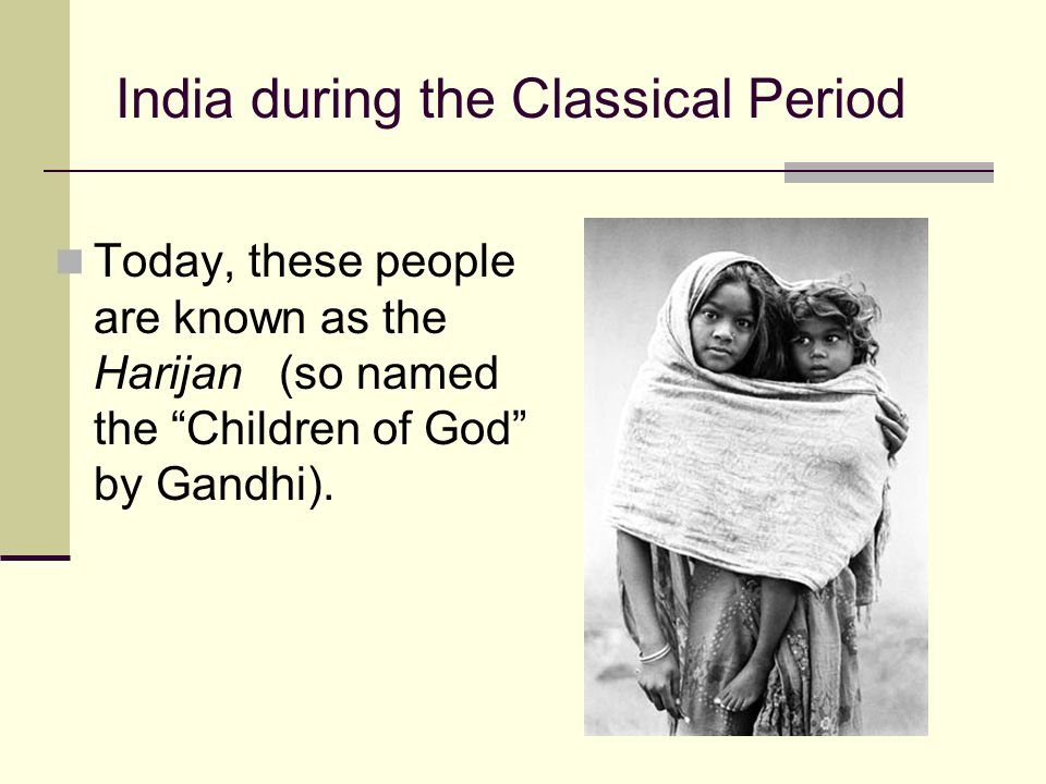 "India during the Classical Period Today, these people are known as the Harijan (so named the ""Children of God"" by Gandhi)."
