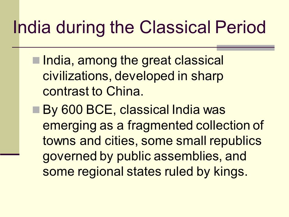 India during the Classical Period India, among the great classical civilizations, developed in sharp contrast to China. By 600 BCE, classical India wa