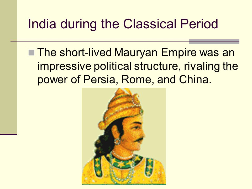 India during the Classical Period The short-lived Mauryan Empire was an impressive political structure, rivaling the power of Persia, Rome, and China.