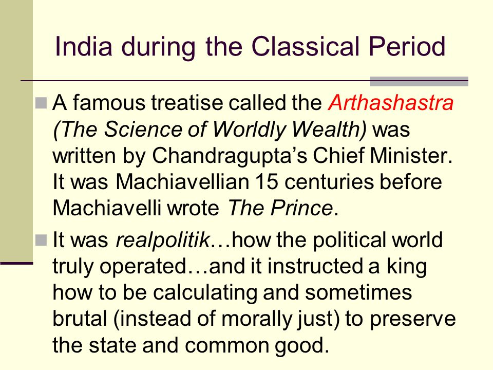 India during the Classical Period A famous treatise called the Arthashastra (The Science of Worldly Wealth) was written by Chandragupta's Chief Minist