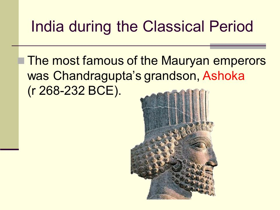 India during the Classical Period The most famous of the Mauryan emperors was Chandragupta's grandson, Ashoka (r 268-232 BCE).