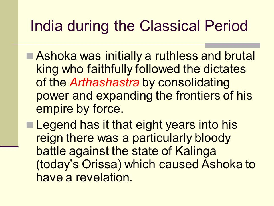 India during the Classical Period Ashoka was initially a ruthless and brutal king who faithfully followed the dictates of the Arthashastra by consolid