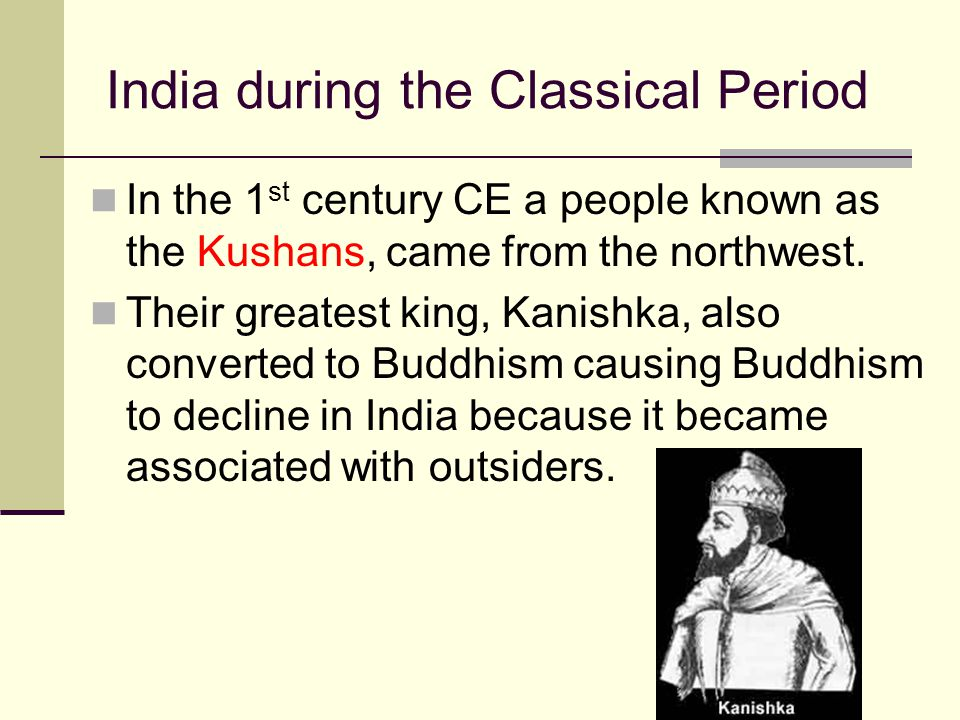 India during the Classical Period In the 1 st century CE a people known as the Kushans, came from the northwest. Their greatest king, Kanishka, also c