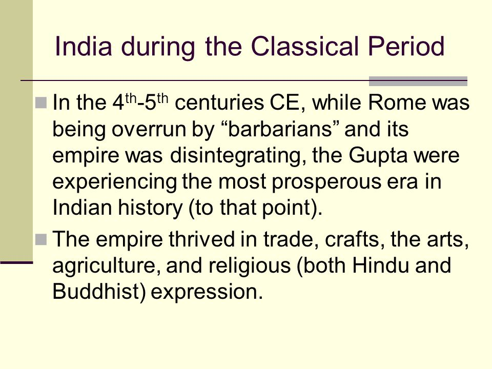 "India during the Classical Period In the 4 th -5 th centuries CE, while Rome was being overrun by ""barbarians"" and its empire was disintegrating, the"