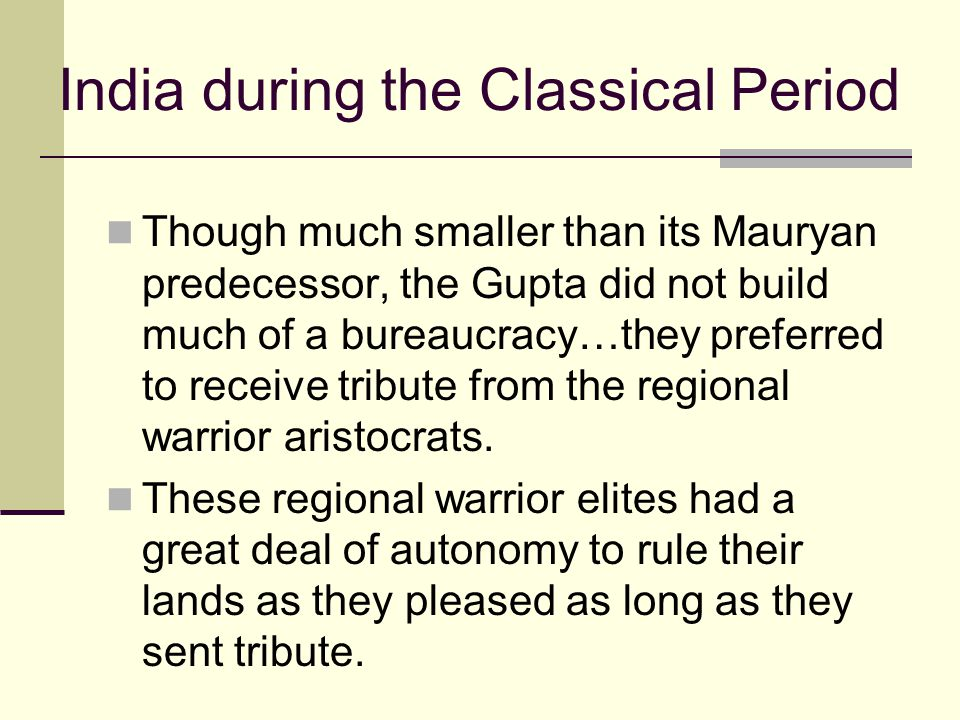 India during the Classical Period Though much smaller than its Mauryan predecessor, the Gupta did not build much of a bureaucracy…they preferred to re