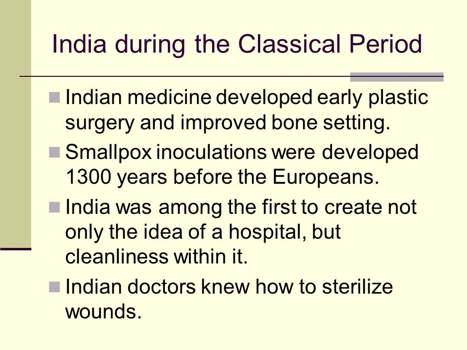 India during the Classical Period Indian medicine developed early plastic surgery and improved bone setting. Smallpox inoculations were developed 1300