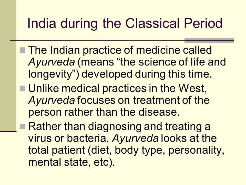 "India during the Classical Period The Indian practice of medicine called Ayurveda (means ""the science of life and longevity"") developed during this ti"
