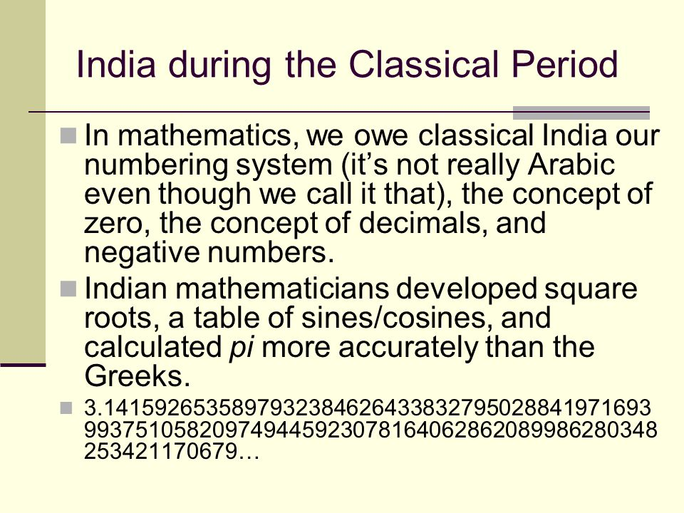 India during the Classical Period In mathematics, we owe classical India our numbering system (it's not really Arabic even though we call it that), th