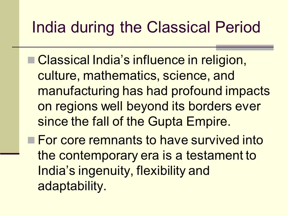 India during the Classical Period Classical India's influence in religion, culture, mathematics, science, and manufacturing has had profound impacts o