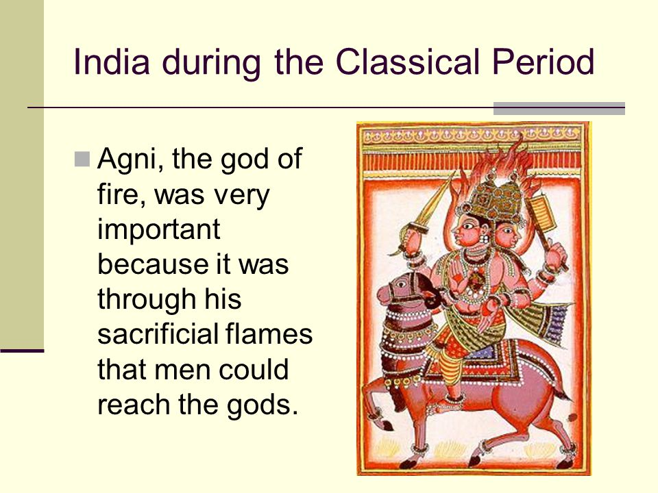 India during the Classical Period Agni, the god of fire, was very important because it was through his sacrificial flames that men could reach the god