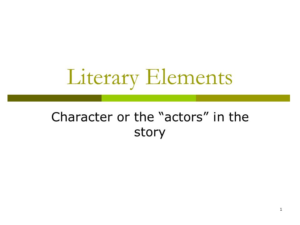 """1 Literary Elements Character or the """"actors"""" in the story"""