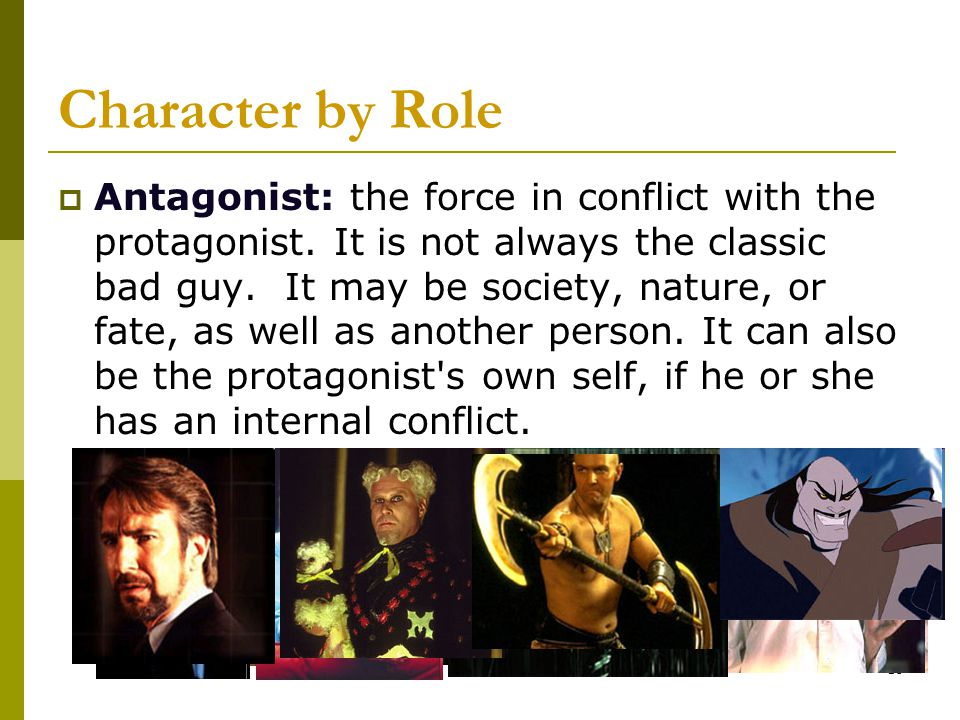 10 Character by Role  Antagonist: the force in conflict with the protagonist. It is not always the classic bad guy. It may be society, nature, or fat