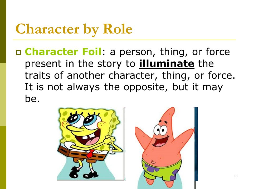 11 Character by Role  Character Foil: a person, thing, or force present in the story to illuminate the traits of another character, thing, or force.