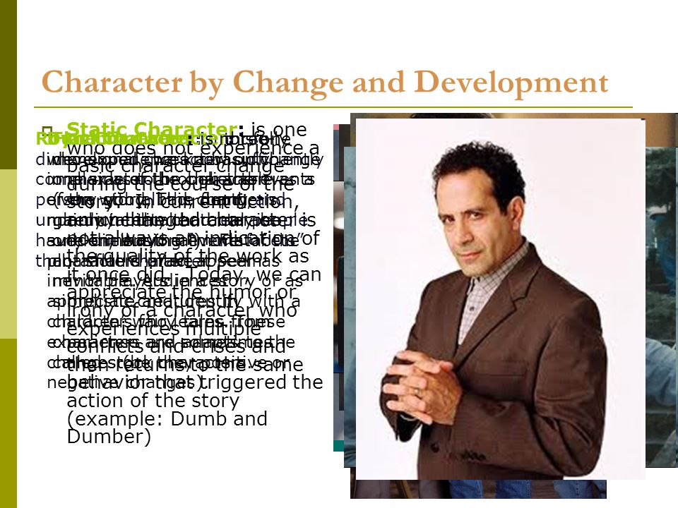 12 Character by Change and Development  Static Character: is one who does not experience a basic character change during the course of the story.