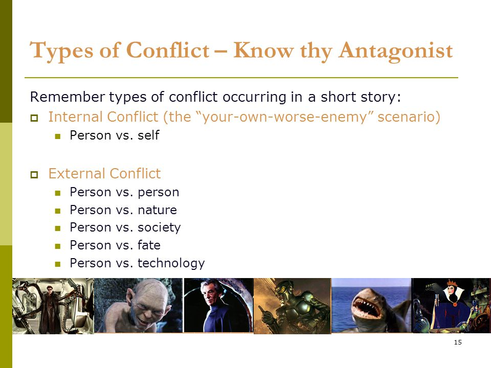 15 Types of Conflict – Know thy Antagonist Remember types of conflict occurring in a short story:  Internal Conflict (the your-own-worse-enemy scenario) Person vs.