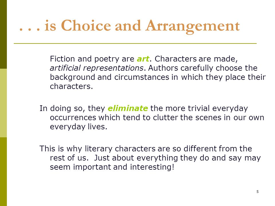 5... is Choice and Arrangement Fiction and poetry are art. Characters are made, artificial representations. Authors carefully choose the background an