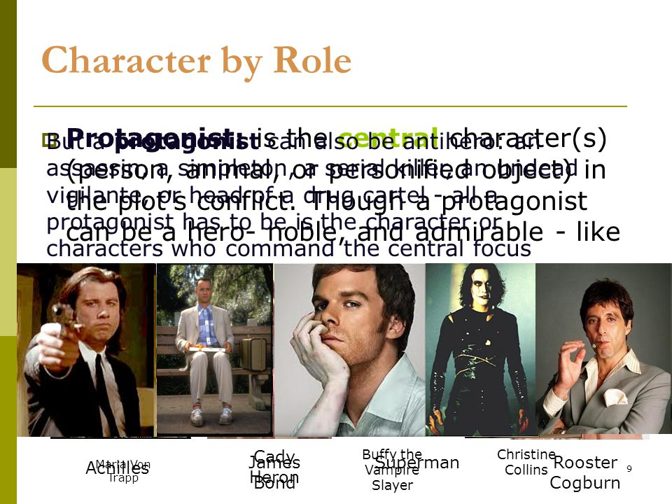 9 Character by Role  Protagonist: is the central character(s) (person, animal, or personified object) in the plot s conflict.