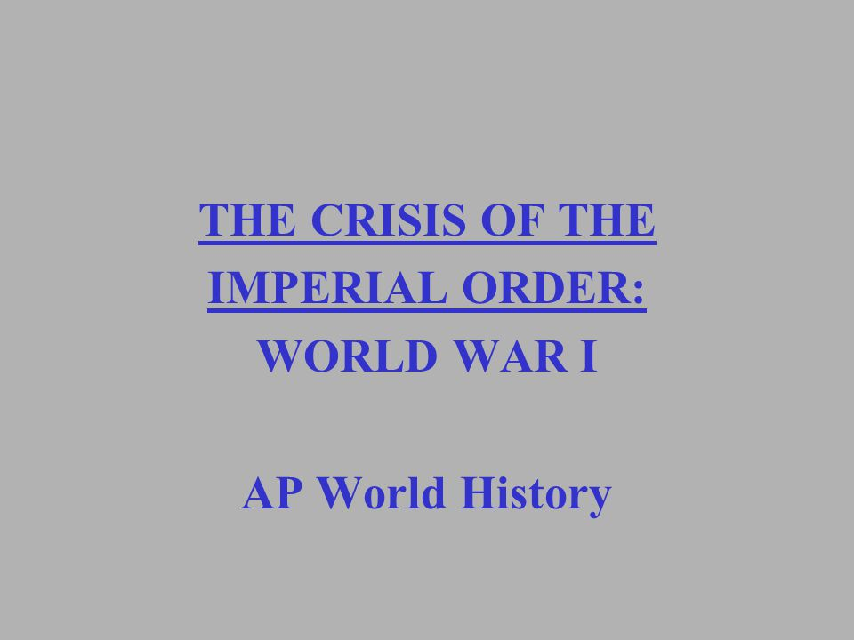 THE CRISIS OF THE IMPERIAL ORDER: WORLD WAR I AP World History