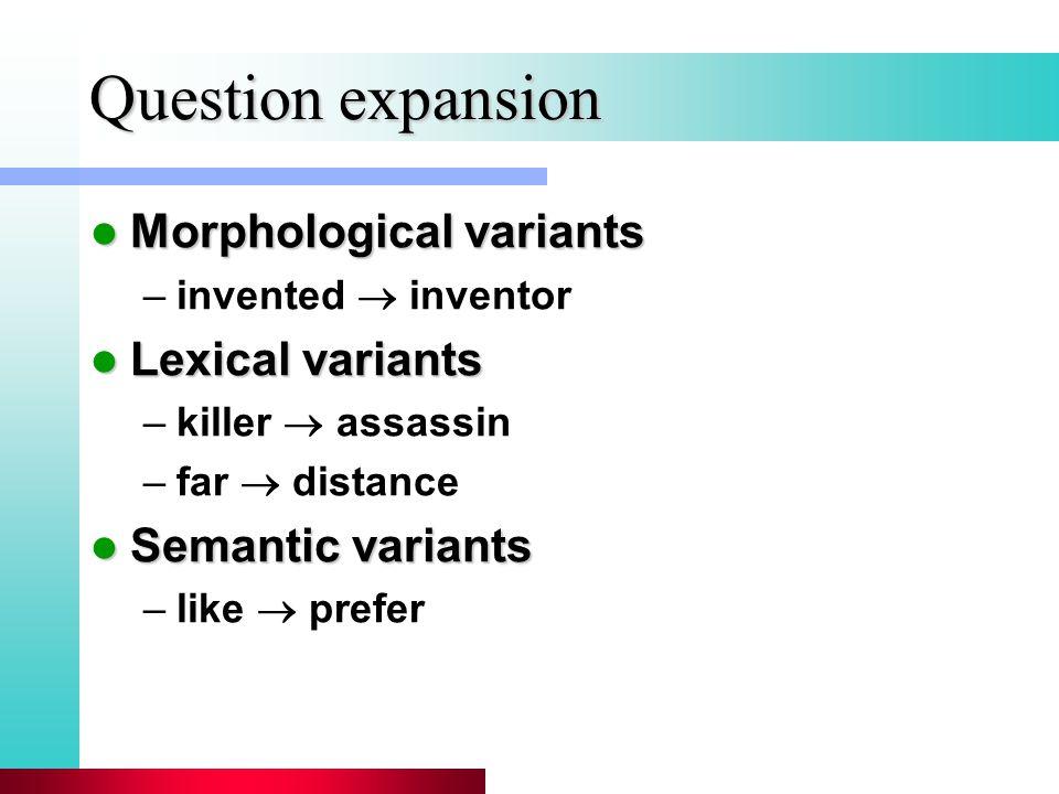 Question expansion Morphological variants Morphological variants –invented  inventor Lexical variants Lexical variants –killer  assassin –far  distance Semantic variants Semantic variants –like  prefer