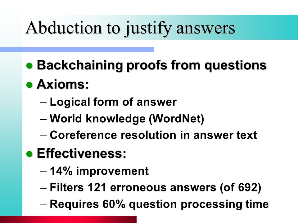 Abduction to justify answers Backchaining proofs from questions Backchaining proofs from questions Axioms: Axioms: –Logical form of answer –World knowledge (WordNet) –Coreference resolution in answer text Effectiveness: Effectiveness: –14% improvement –Filters 121 erroneous answers (of 692) –Requires 60% question processing time