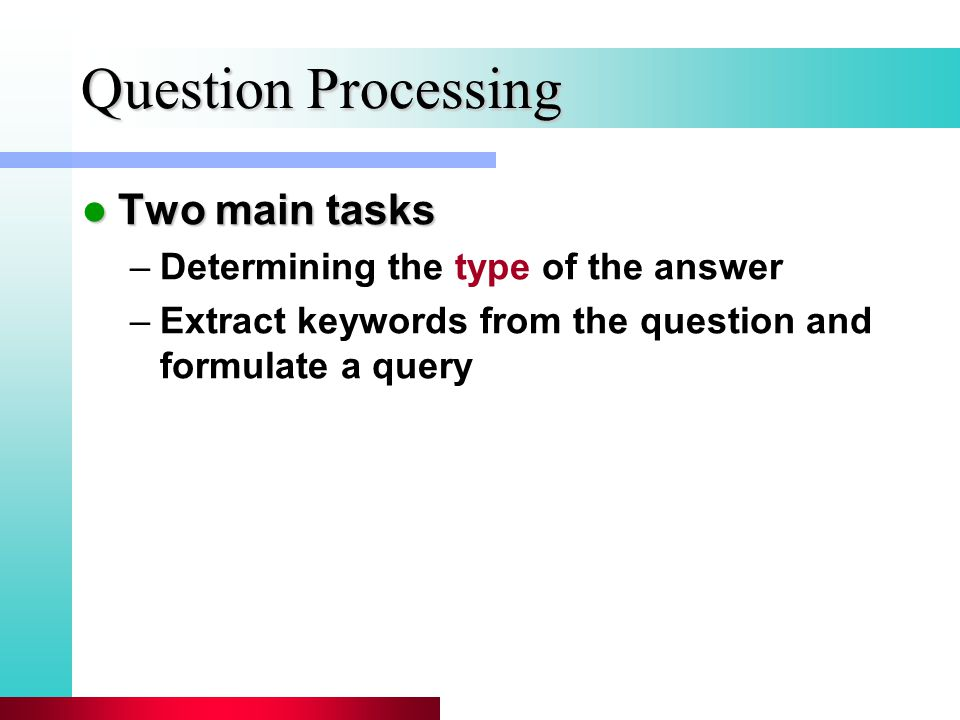 Question Processing Two main tasks Two main tasks –Determining the type of the answer –Extract keywords from the question and formulate a query