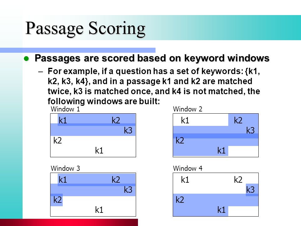 Passage Scoring Passages are scored based on keyword windows Passages are scored based on keyword windows –For example, if a question has a set of keywords: {k1, k2, k3, k4}, and in a passage k1 and k2 are matched twice, k3 is matched once, and k4 is not matched, the following windows are built: k1 k2 k3 k2 k1 Window 1 k1 k2 k3 k2 k1 Window 2 k1 k2 k3 k2 k1 Window 3 k1 k2 k3 k2 k1 Window 4