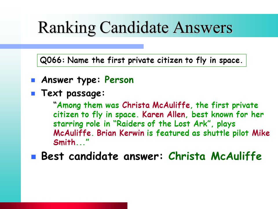 Ranking Candidate Answers n Answer type: Person n Text passage: Among them was Christa McAuliffe, the first private citizen to fly in space.