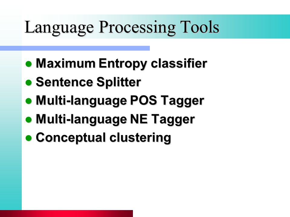 Language Processing Tools Maximum Entropy classifier Maximum Entropy classifier Sentence Splitter Sentence Splitter Multi-language POS Tagger Multi-language POS Tagger Multi-language NE Tagger Multi-language NE Tagger Conceptual clustering Conceptual clustering