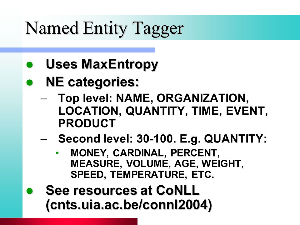 Named Entity Tagger Uses MaxEntropy Uses MaxEntropy NE categories: NE categories: –Top level: NAME, ORGANIZATION, LOCATION, QUANTITY, TIME, EVENT, PRODUCT –Second level: 30-100.