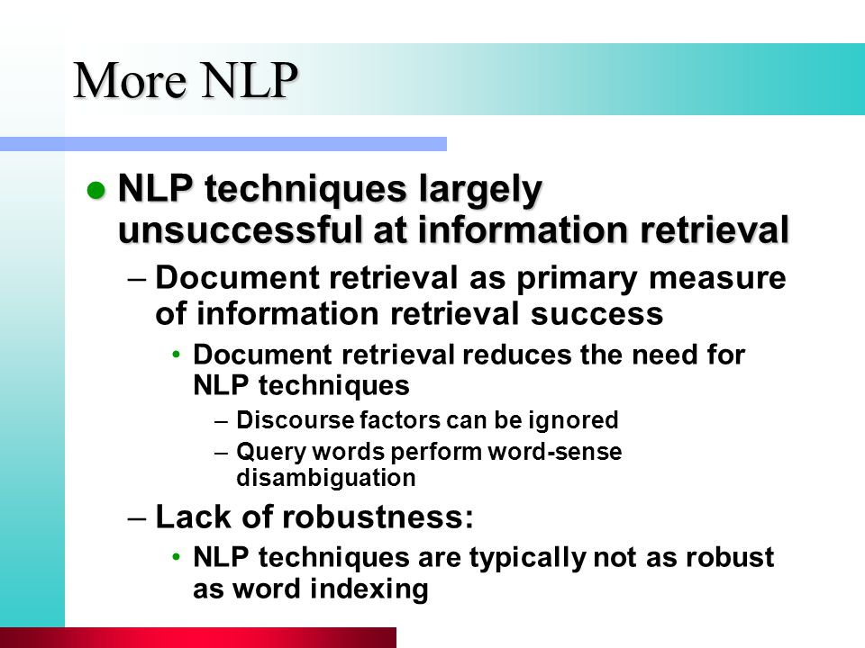 More NLP NLP techniques largely unsuccessful at information retrieval NLP techniques largely unsuccessful at information retrieval –Document retrieval as primary measure of information retrieval success Document retrieval reduces the need for NLP techniques –Discourse factors can be ignored –Query words perform word-sense disambiguation –Lack of robustness: NLP techniques are typically not as robust as word indexing