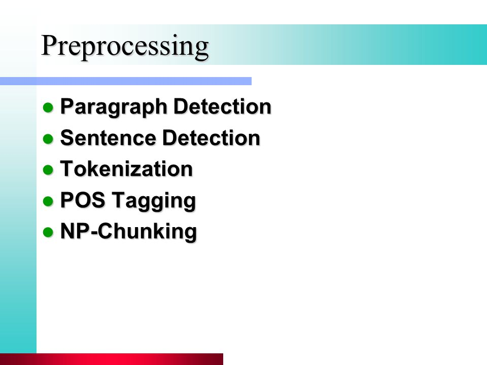 Preprocessing Paragraph Detection Paragraph Detection Sentence Detection Sentence Detection Tokenization Tokenization POS Tagging POS Tagging NP-Chunking NP-Chunking
