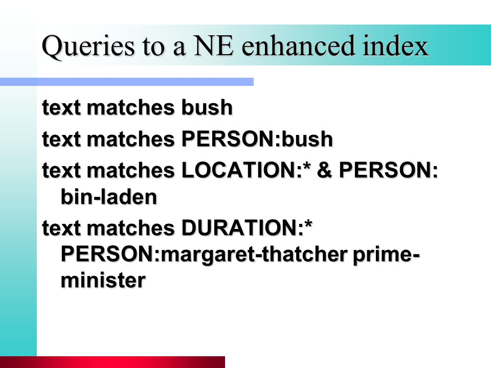 Queries to a NE enhanced index text matches bush text matches PERSON:bush text matches LOCATION:* & PERSON: bin-laden text matches DURATION:* PERSON:margaret-thatcher prime- minister