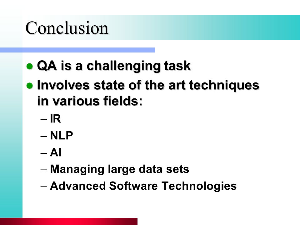 Conclusion QA is a challenging task QA is a challenging task Involves state of the art techniques in various fields: Involves state of the art techniques in various fields: –IR –NLP –AI –Managing large data sets –Advanced Software Technologies