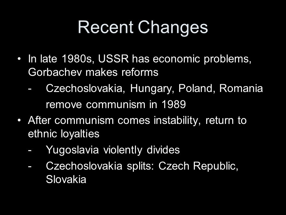 Recent Changes In late 1980s, USSR has economic problems, Gorbachev makes reforms -Czechoslovakia, Hungary, Poland, Romania remove communism in 1989 A