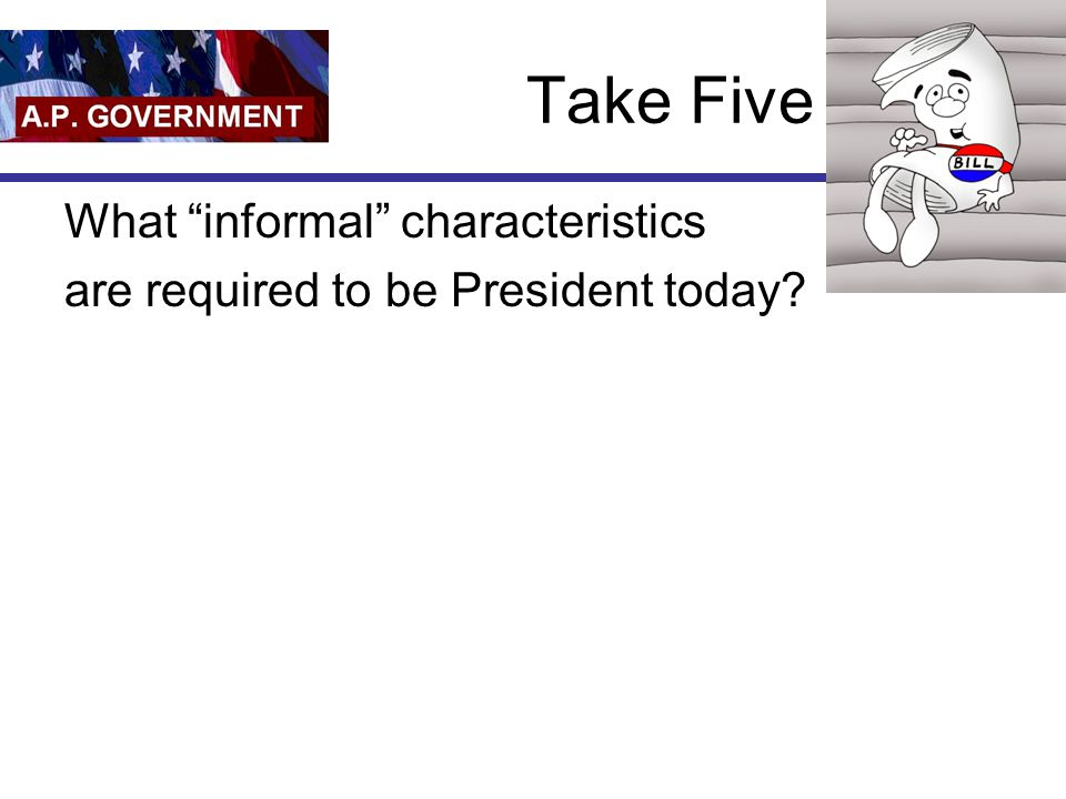 """Take Five What """"informal"""" characteristics are required to be President today?"""