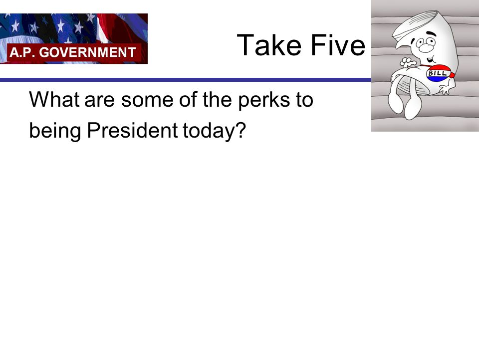 Take Five What are some of the perks to being President today?
